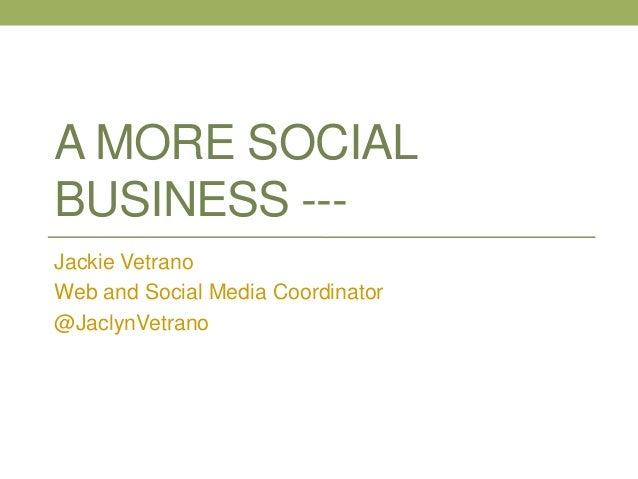 A MORE SOCIAL BUSINESS --Jackie Vetrano Web and Social Media Coordinator @JaclynVetrano