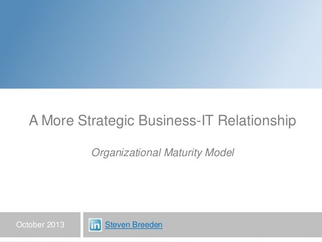 October 2013 A More Strategic Business-IT Relationship Organizational Maturity Model Steven Breeden