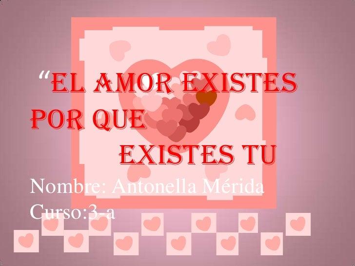 """""""el amor existes por que<br />            existes tu<br />Nombre: Antonella Mérida<br />Curso:3-a<br />"""