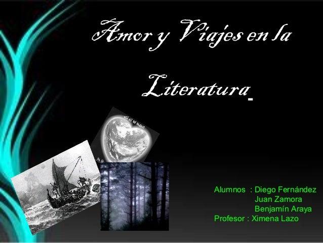 Amor y Viajes en la    Literatura           Alumnos : Diego Fernández                       Juan Zamora                   ...