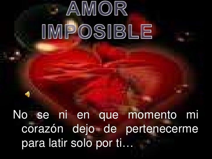 AMOR   IMPOSIBLE<br />No se ni en que momento mi corazón dejo de pertenecerme para latir solo por ti…<br />