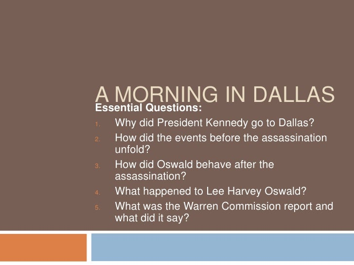 A MORNING IN DALLAS Essential Questions: 1.   Why did President Kennedy go to Dallas? 2.   How did the events before the a...