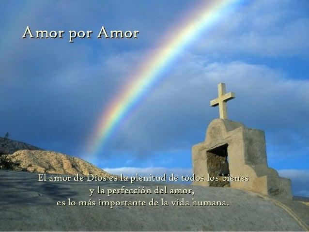 Amor por Amor El amor de Dios es la plenitud de todos los bienes            y la perfección del amor,     es lo más import...