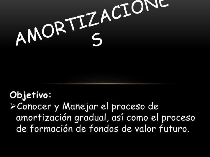 Objetivo:Conocer y Manejar el proceso de amortización gradual, así como el proceso de formación de fondos de valor futuro.