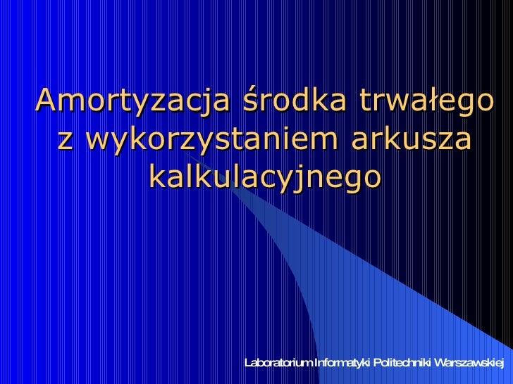 Amortyzacja środka trwałego z wykorzystaniem arkusza kalkulacyjnego Laboratorium Informatyki Politechniki Warszawskiej