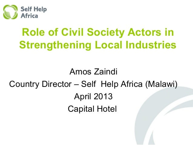 Role of Civil Society Actors inStrengthening Local IndustriesAmos ZaindiCountry Director – Self Help Africa (Malawi)April ...