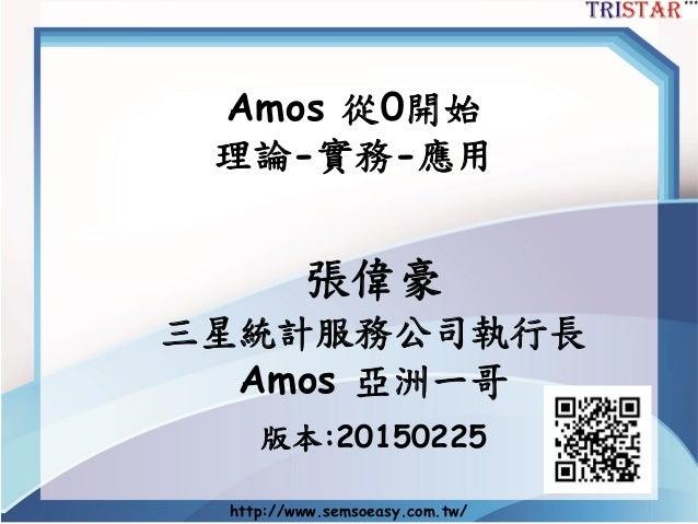 http://www.semsoeasy.com.tw/ Amos 從0開始 理論-實務-應用 張偉豪 三星統計服務公司執行長 Amos 亞洲一哥 版本:20150225