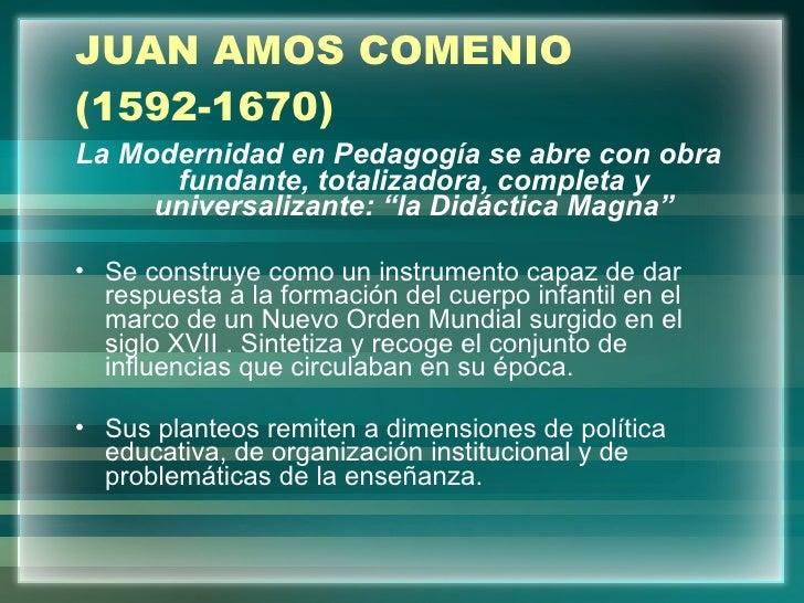 JUAN AMOS COMENIO (1592-1670) <ul><li>La Modernidad en Pedagogía se abre con obra fundante, totalizadora, completa y unive...