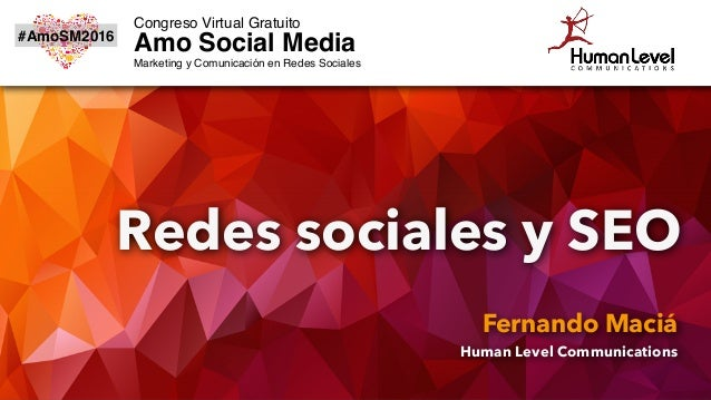 Redes sociales y SEO Fernando Maciá Human Level Communications #AmoSM2016 Congreso Virtual Gratuito Amo Social Media Marke...