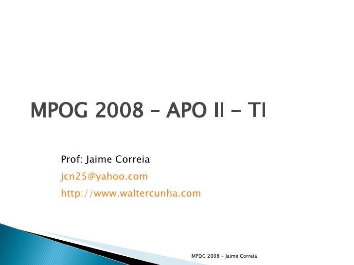 MPOG 2008 – APO II - TI Prof: Jaime Correia [email_address] http://www.waltercunha.com