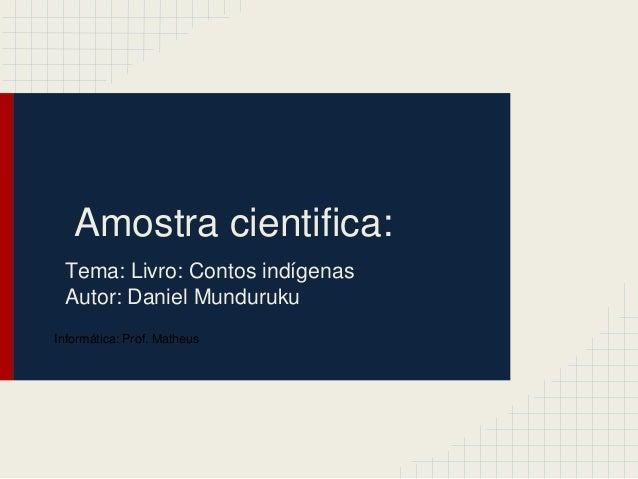 Amostra cientifica: Tema: Livro: Contos indígenas Autor: Daniel Munduruku Informática: Prof. Matheus