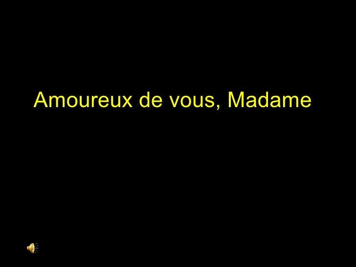 Amoureux de vous, Madame