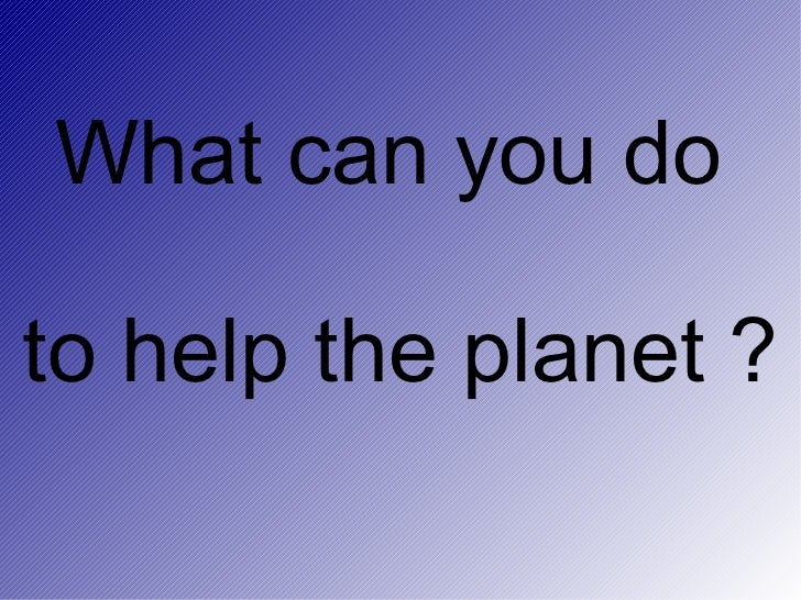 What can you do  to help the planet ?