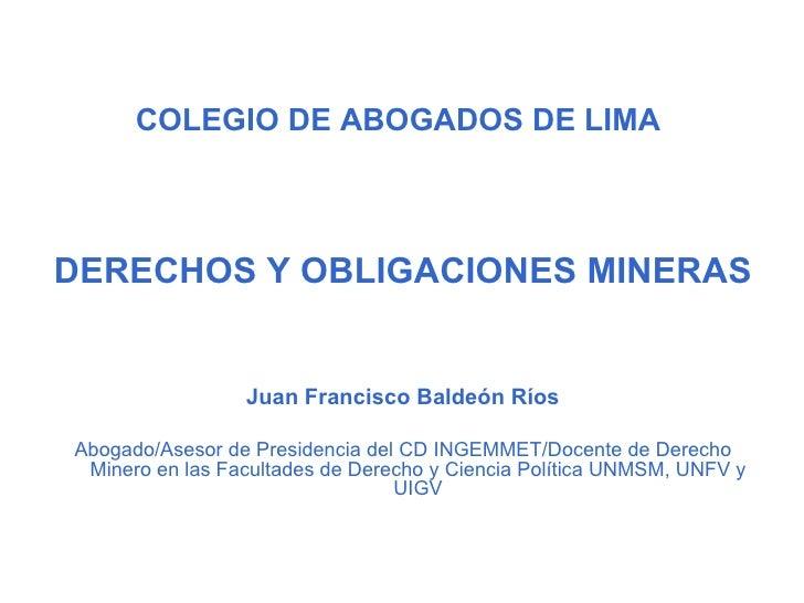 COLEGIO DE ABOGADOS DE LIMADERECHOS Y OBLIGACIONES MINERAS                 Juan Francisco Baldeón RíosAbogado/Asesor de Pr...
