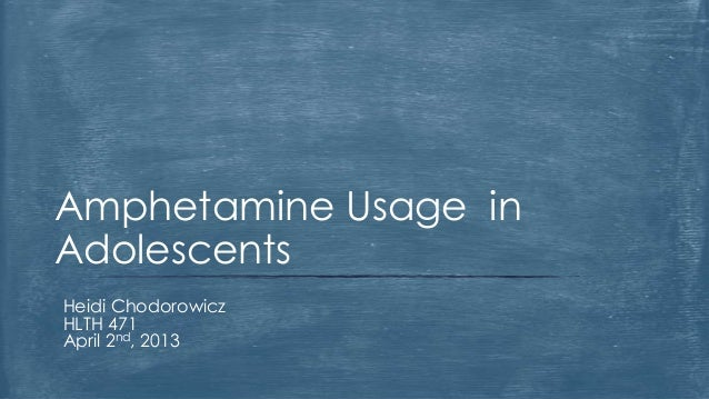 Amphetamine Usage inAdolescentsHeidi ChodorowiczHLTH 471April 2nd, 2013