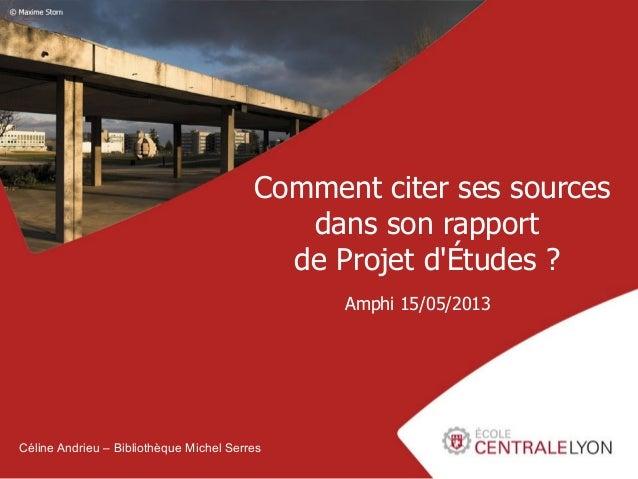 Comment citer ses sources dans son rapport de Projet d'Études ? Amphi 15/05/2013  Céline Andrieu – Bibliothèque Michel Ser...