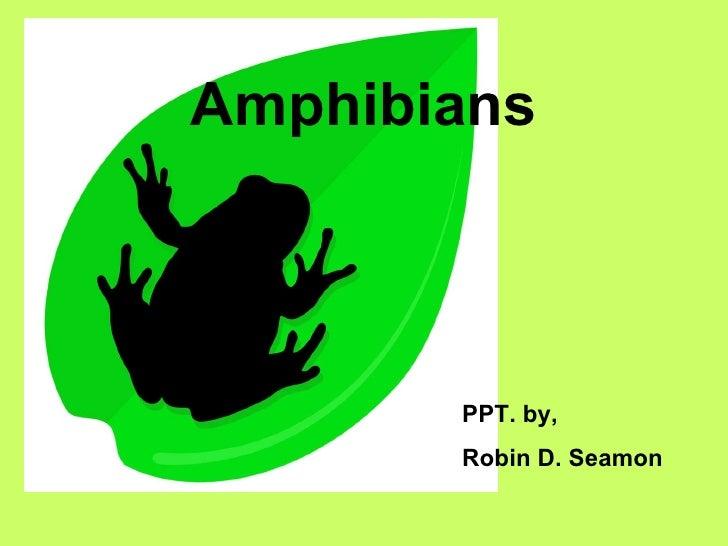 Amphibians PPT. by,  Robin D. Seamon