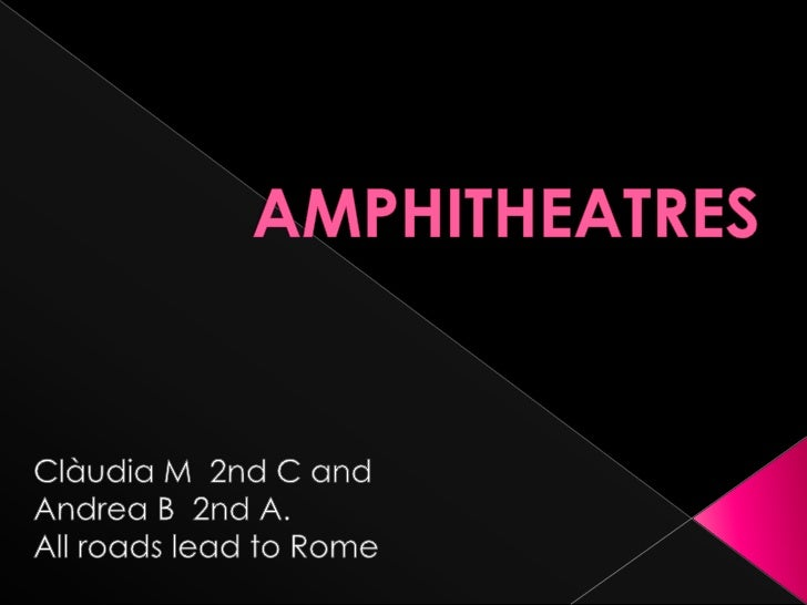 AMPHITHEATRES<br />Clàudia M  2nd C and <br />Andrea B  2nd A.<br />All roadslead to Rome<br />