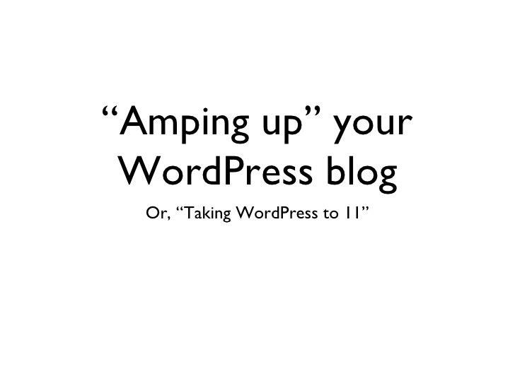 """""""Amping up"""" your WordPress blog <ul><li>Or, """"Taking WordPress to 11"""" </li></ul>"""