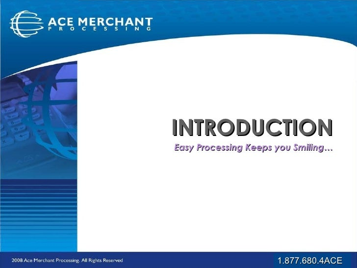 INTRODUCTION Easy Processing Keeps you Smiling… 1.877.680.4ACE