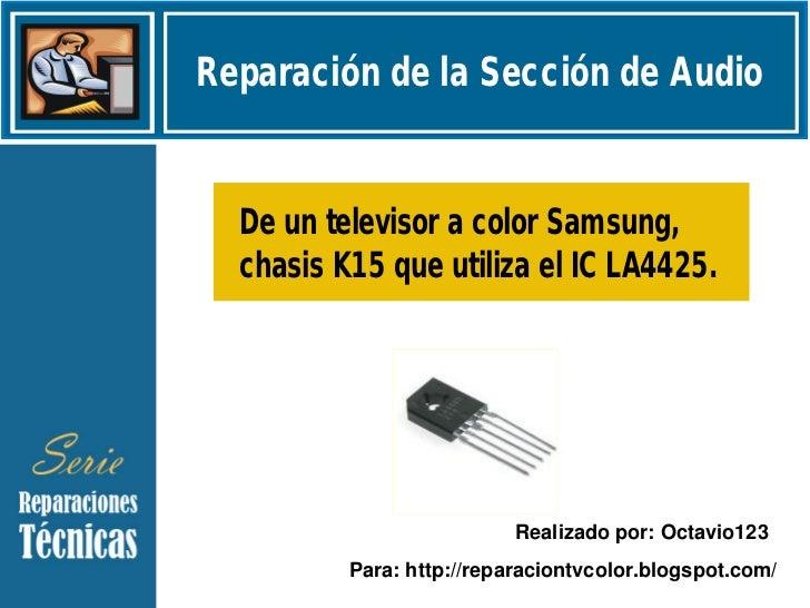 Reparación de la Sección de Audio  De un televisor a color Samsung,  chasis K15 que utiliza el IC LA4425.                 ...