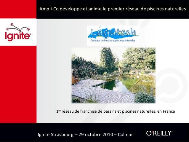 Ignite Strasbourg – 29 octobre 2010 – Colmar Ampli-Co développe et anime le premier réseau de piscines naturelles 1er rése...