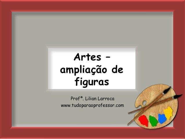 Artes –ampliação de  figuras   Profª. Lilian Larrocawww.tudoparaoprofessor.com