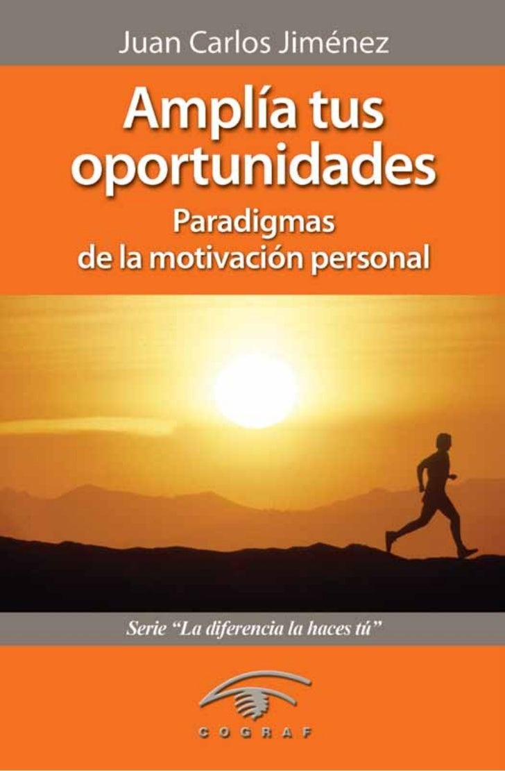 Juan Carlos Jiménez  Amplía tusoportunidades       Paradigmasde la motivación personal Una edición de Cograf Comunicacione...