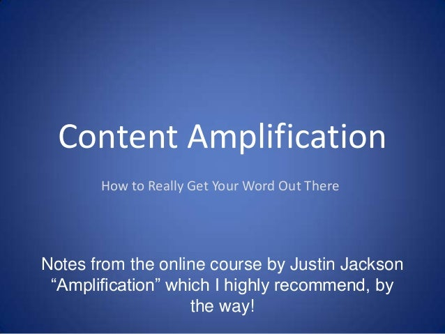 "Content Amplification How to Really Get Your Word Out There  Notes from the online course by Justin Jackson ""Amplification..."