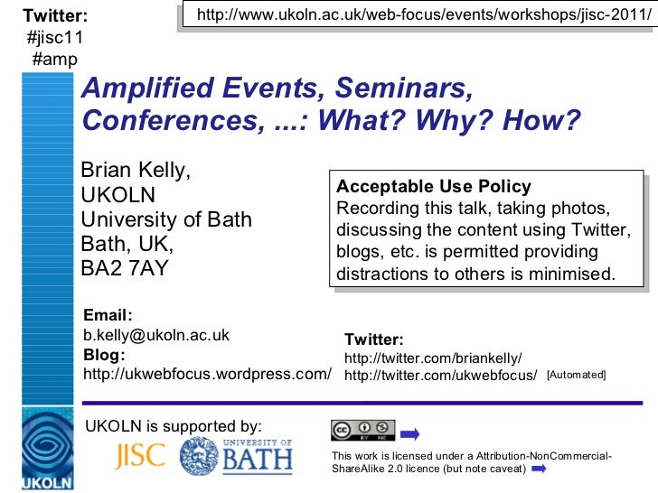 Amplified Events, Seminars, Conferences, ...: What? Why? How? Brian Kelly,  UKOLN University of Bath Bath, UK,  BA2 7AY UK...