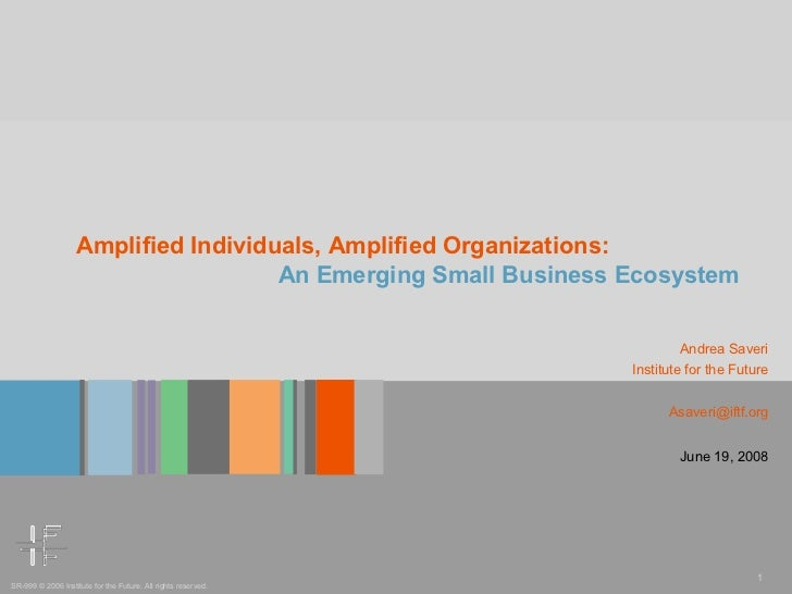 Amplified Individuals, Amplified Organizations: An Emerging Small Business Ecosystem Andrea Saveri Institute for the Futur...