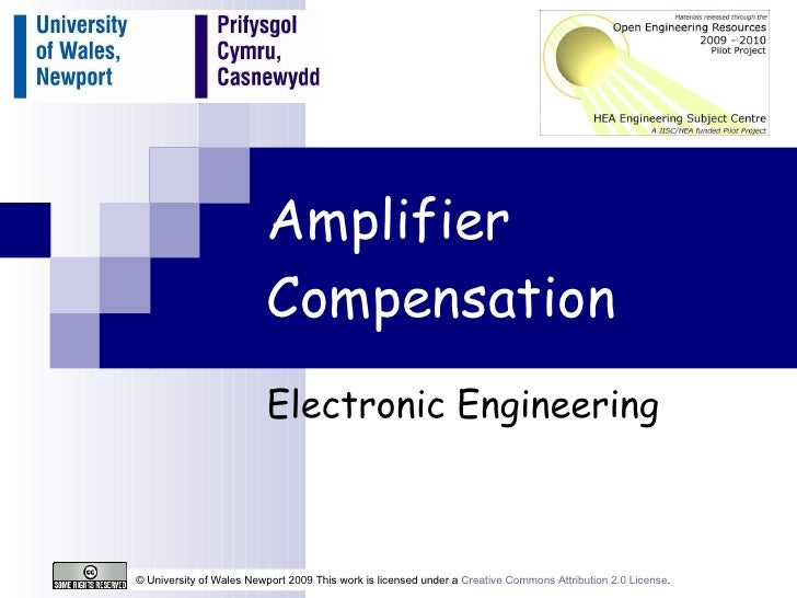 Amplifier Compensation Electronic Engineering © University of Wales Newport 2009 This work is licensed under a  Creative C...