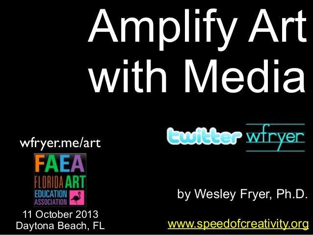 by Wesley Fryer, Ph.D. Amplify Art with Media www.speedofcreativity.org wfryer.me/art 11 October 2013 Daytona Beach, FL
