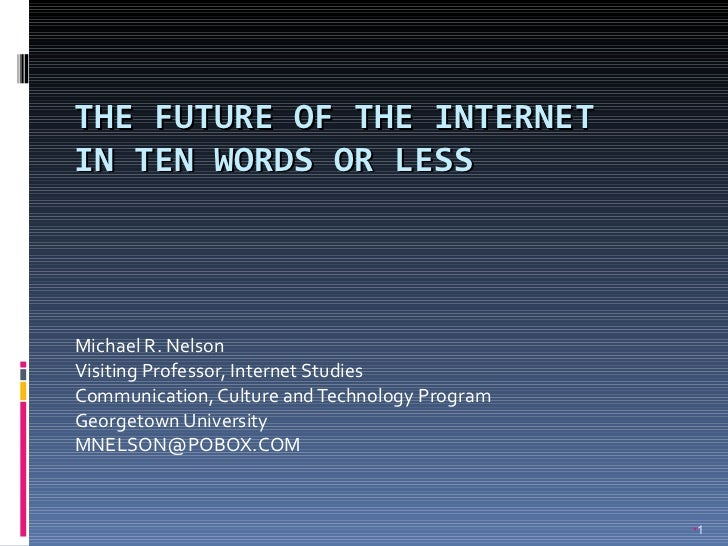 THE FUTURE OF THE INTERNET  IN TEN WORDS OR LESS Michael R. Nelson Visiting Professor, Internet Studies Communication, Cul...