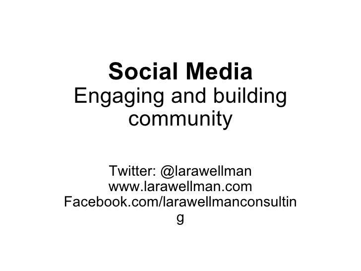 Social Media Engaging and building community Twitter: @larawellman www.larawellman.com Facebook.com/larawellmanconsulting