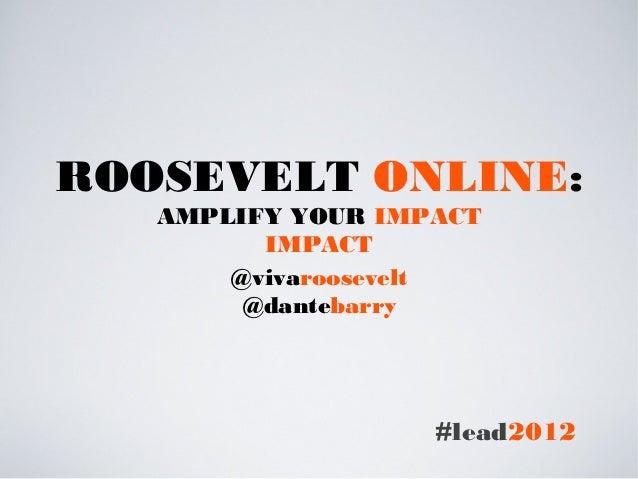 ROOSEVELT ONLINE:   AMPLIFY YOUR IMPACT         IMPACT       @vivaroosevelt        @dantebarry                   #lead2012