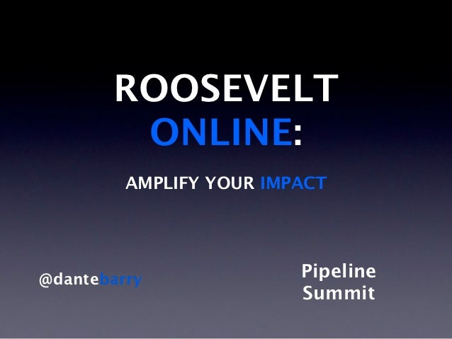 ROOSEVELT        ONLINE:         AMPLIFY YOUR IMPACT@dantebarry              Pipeline                         Summit