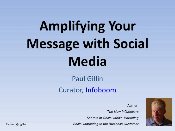 Amplifying Your Message with Social Media Paul Gillin Curator,  Infoboom Author: The New Influencers Secrets of Social Med...