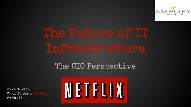 The Future of IT Infrastructure The CIO Perspective mike d. kail VP of IT Ops :: Netflix @mdkail