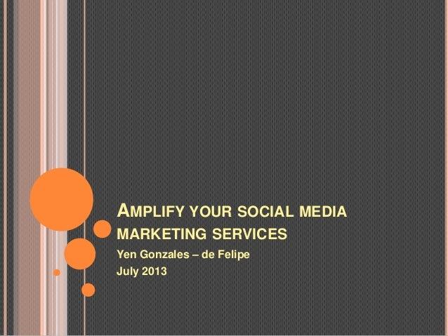 AMPLIFY YOUR SOCIAL MEDIA MARKETING SERVICES Yen Gonzales – de Felipe July 2013