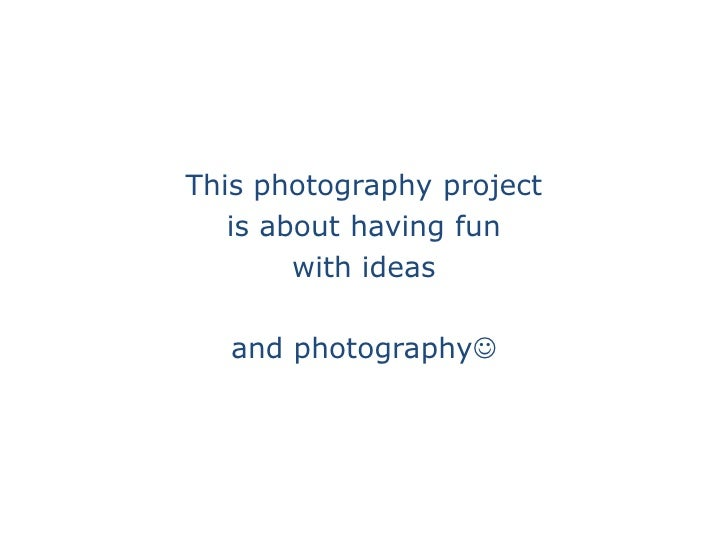 This photography project <br />is about having fun <br />with ideas<br />and photography<br />