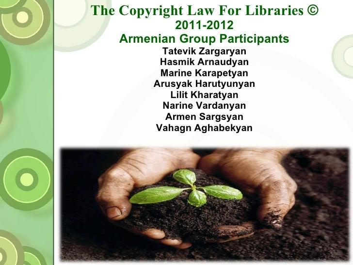 The Copyright Law For Libraries  © 2011-2012 Armenian Group Participants Tatevik Zargaryan Hasmik Arnaudyan Marine Karapet...