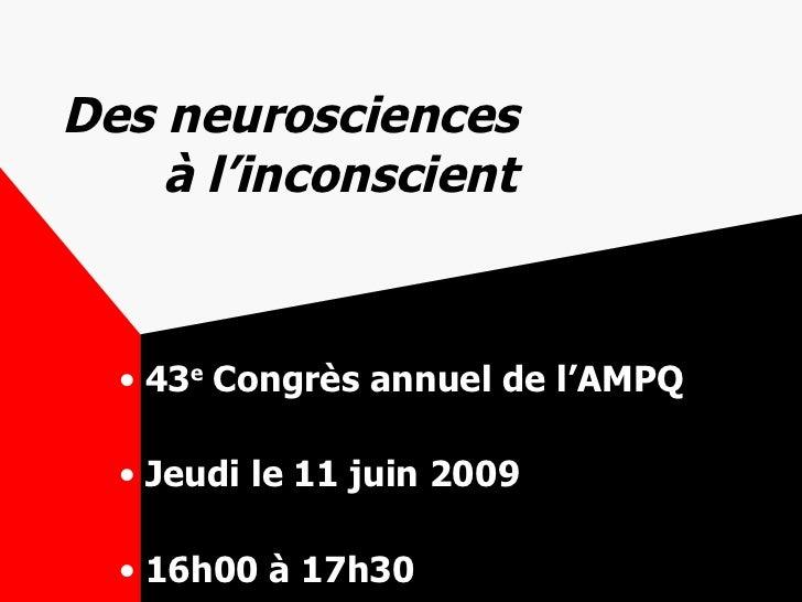 Des neurosciences    à l'inconscient <ul><li>43 e  Congrès annuel de l'AMPQ </li></ul><ul><li>Jeudi le 11 juin 2009 </li><...