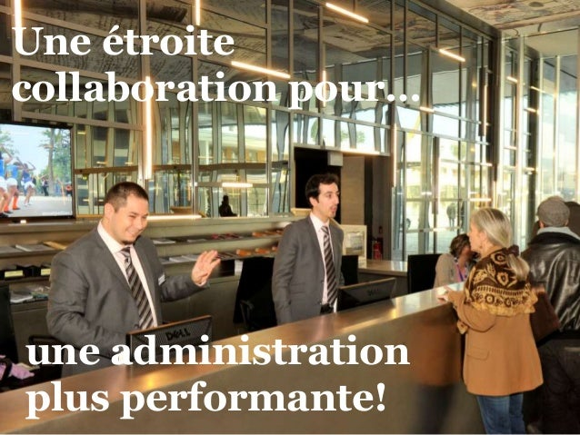Une étroite  collaboration pour…  une administration  plus performante!