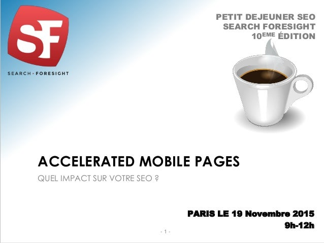 QUEL IMPACT SUR VOTRE SEO ? ACCELERATED MOBILE PAGES - 1 - PETIT DEJEUNER SEO SEARCH FORESIGHT 10EME ÉDITION PARIS LE 19 N...