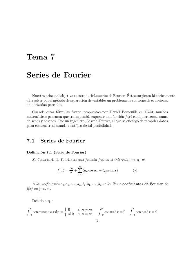 Tema 7  Series de Fourier  Nuestro principal objetivo es introducir las series de Fourier. ¶Estas surgieron hist¶oricament...