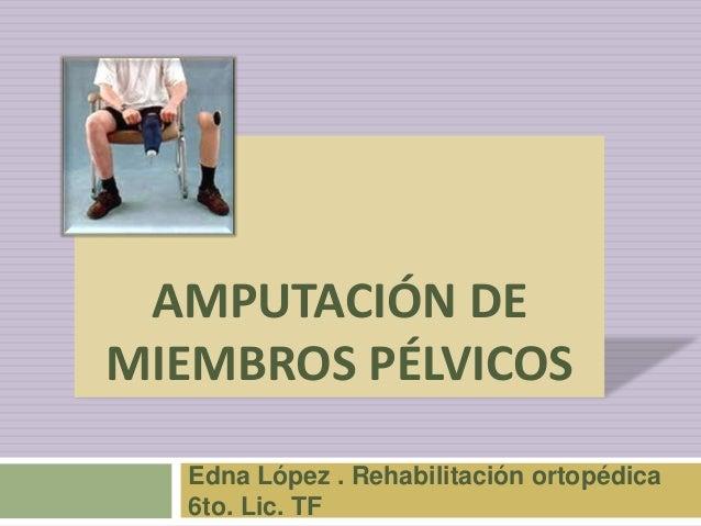 AMPUTACIÓN DE MIEMBROS PÉLVICOS Edna López . Rehabilitación ortopédica 6to. Lic. TF