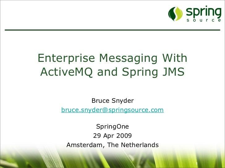 Enterprise Messaging With ActiveMQ and Spring JMS              Bruce Snyder    bruce.snyder@springsource.com              ...