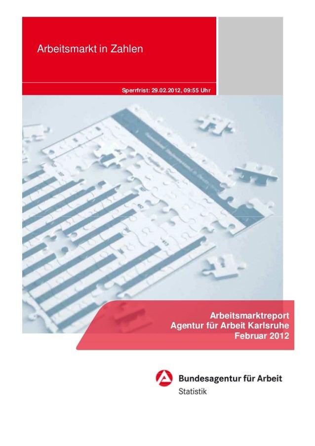Arbeitsmarkt in Zahlen Sperrfrist: 29.02.2012, 09:55 Uhr Arbeitsmarktreport Agentur für Arbeit Karlsruhe Februar 2012
