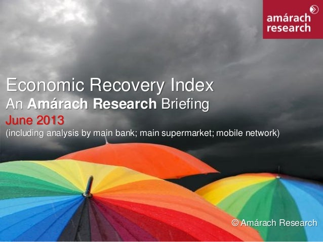 1Economic Recovery Index Economic Recovery Index An Amárach Research Briefing June 2013 (including analysis by main bank; ...